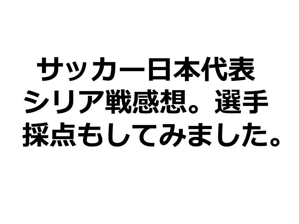 サッカー日本代表シリア戦感想。選手採点もしてみました。