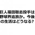 巨人福田聡志投手は野球界追放か。今後の生活はどうなる?