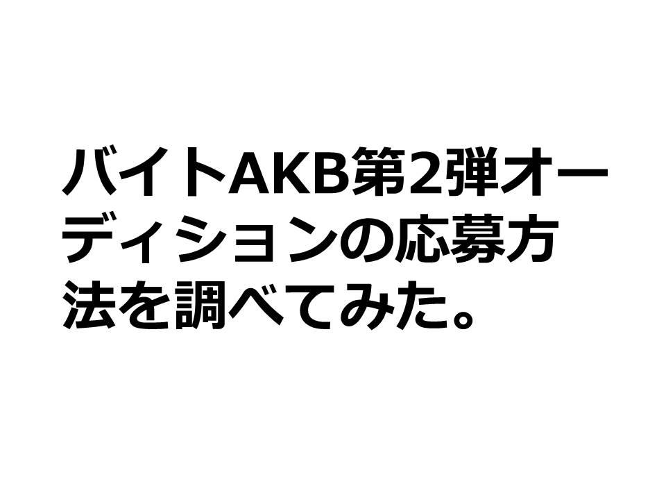 バイトAKB第2弾オーディションの応募方法を調べてみた。