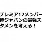 プレミア12メンバー侍ジャパンの最強スタメンを考える!