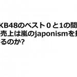 AKB48のベスト0と1の間の売上は嵐のjaponismを抜けるのか?