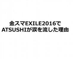 金スマEXILE2016でATSUSHIが涙を流した理由
