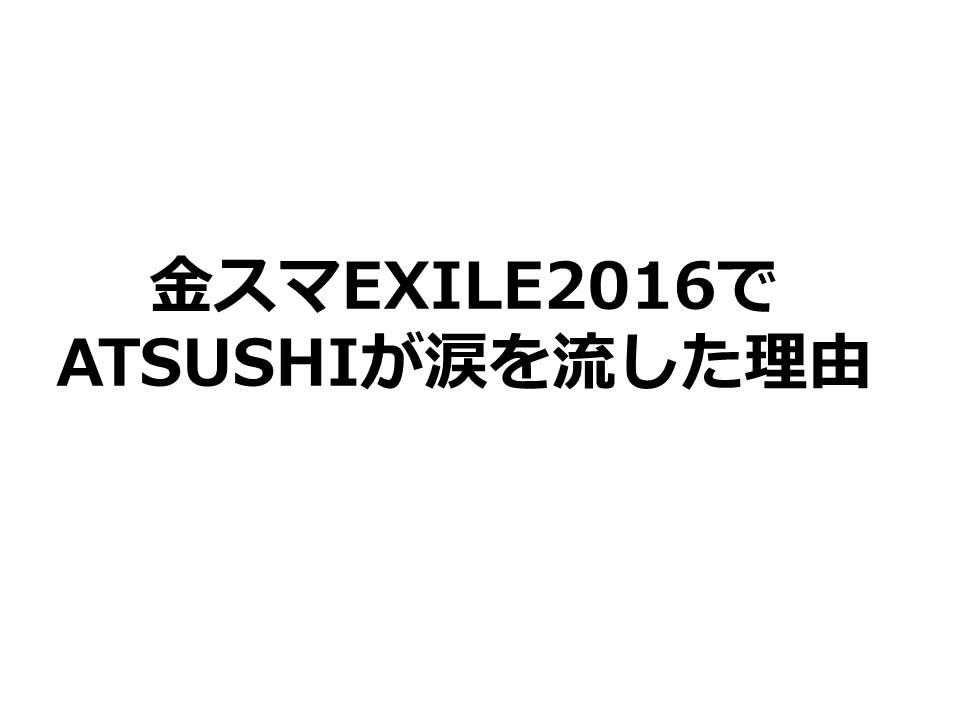 金スマEXILE2016でATSUSHIが涙を流した理由と手紙。