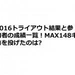 2016トライアウト結果と参加者の成績一覧!MAX148キロを投げたのは?