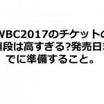WBC2017のチケットの値段は高すぎる?発売日までに準備すること。