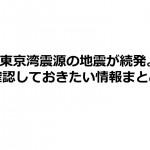 東京湾震源の地震が続発。確認しておきたい情報まとめ。